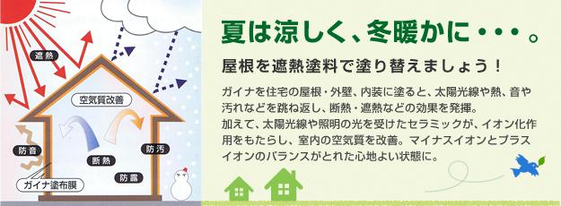 夏は涼しく、冬暖かに…。屋根を者熱塗料で塗替えましょう!ガイナを住宅の屋根・外壁、内装に塗ると、太陽光線や熱、音や汚れなどを跳ね返し、断熱・遮熱などの効果を発揮。加えて、太陽光線や照明の光を受けたセラミックが、イオン化作用をもたらし、室内の空気質を改善。マイナスイオンとプラスイオンのバランスがとれた心地よい状態に。
